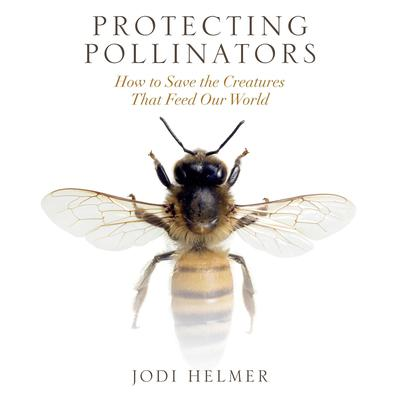 Protecting Pollinators: How to Save the Creatures that Feed Our World Audiobook, by Jodi Helmer