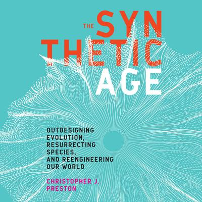 The Synthetic Age: Outdesigning Evolution, Resurrecting Species, and Reengineering Our World Audiobook, by Christopher J. Preston