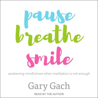 Pause, Breathe, Smile: Awakening Mindfulness When Meditation Is Not Enough Audiobook, by Gary Gach