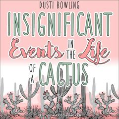Insignificant Events in the Life of a Cactus Audiobook, by Dusti Bowling