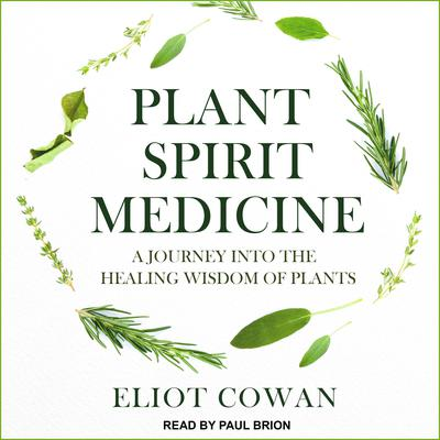 Plant Spirit Medicine: A Journey into the Healing Wisdom of Plants Audiobook, by Eliot Cowan
