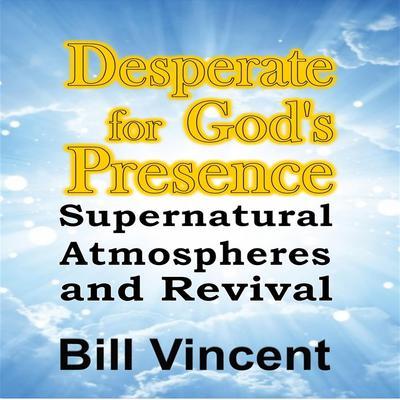 Desperate for God's Presence Audiobook, by Bill Vincent