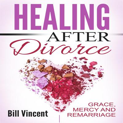 Healing After Divorce: Grace, Mercy and Remarriage Audiobook, by Bill Vincent