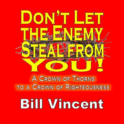 Dont Let the Enemy Steal from You!: A Crown of Thorns to a Crown of Righteousness Audiobook, by Bill Vincent