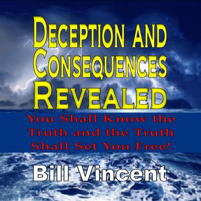 Deception and Consequences Revealed: You Shall Know the Truth and the Truth Shall Set You Free Audiobook, by Bill Vincent