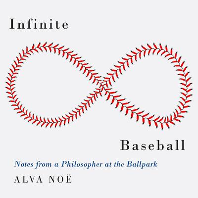 Infinite Baseball: Notes from a Philosopher at the Ballpark Audiobook, by Alva Noë
