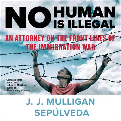 No Human Is Illegal: An Attorney on the Front Lines of the Immigration War Audiobook, by J. J. Mulligan Sepulveda