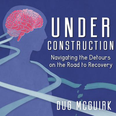 Under Construction: Navigating the Detours on the Road to Recovery Audiobook, by Dug McGuirk