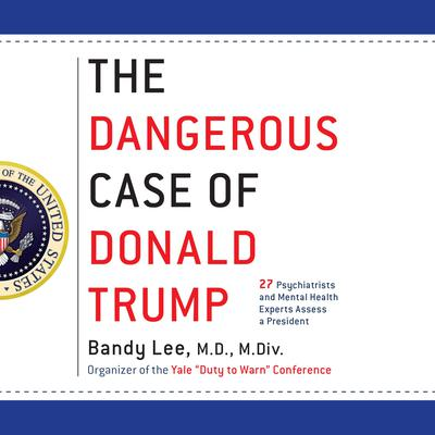 The Dangerous Case of Donald Trump: 37 Psychiatrists and Mental Health Experts Assess a President - Updated and Expanded with New Essays Audiobook, by Bandy X. Lee