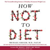 How Not to Diet: The Groundbreaking Science of Healthy, Permanent Weight Loss Audiobook, by Michael Greger, M.D., FACLM, Michael Greger