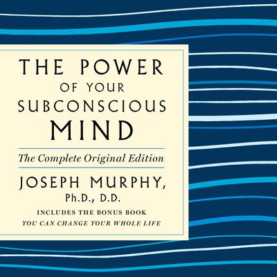 The Power of Your Subconscious Mind: The Complete Original Edition: Also Includes the Bonus Book You Can Change Your Whole Life Audiobook, by Joseph Murphy