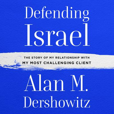 Defending Israel: The Story of My Relationship with My Most Challenging Client Audiobook, by Alan M. Dershowitz