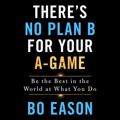 Theres No Plan B for Your A-Game: Be the Best in the World at What You Do Audiobook, by Bo Eason