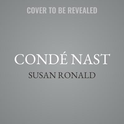 Condé Nast: The Man and His Empire -- A Biography Audiobook, by Susan Ronald