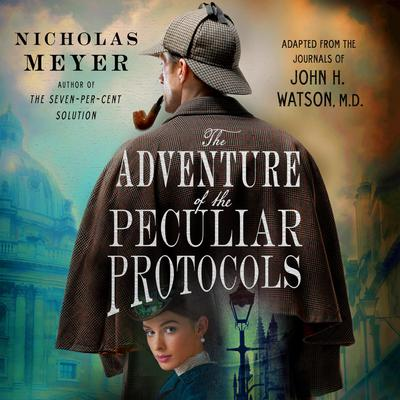 The Adventure of the Peculiar Protocols: Adapted from the Journals of John H. Watson, M.D. Audiobook, by Nicholas Meyer