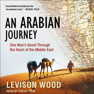 An Arabian Journey: One Mans Quest Through the Heart of the Middle East Audiobook, by Levison Wood