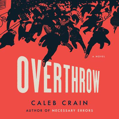 Overthrow: A Novel Audiobook, by Caleb Crain