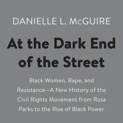 At the Dark End of the Street: Black Women, Rape, and Resistance--A New History of the Civil Rights Movement  from Rosa Parks to the Rise of Black Power Audiobook, by Danielle L. McGuire