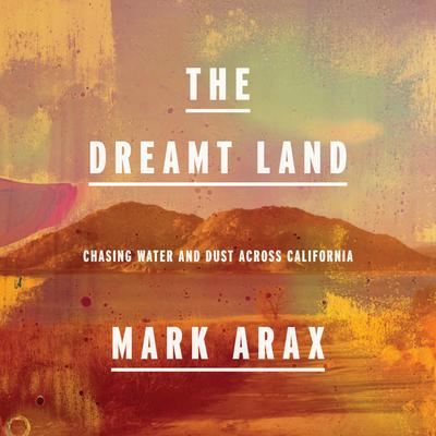The Dreamt Land: Chasing Water and Dust Across California Audiobook, by Mark Arax