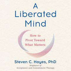 A Liberated Mind: How to Pivot Toward What Matters Audiobook, by Steven C.  Hayes