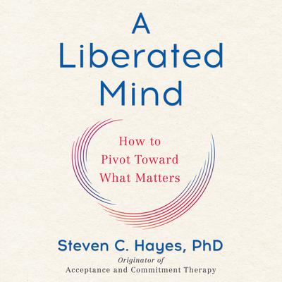 A Liberated Mind: How to Pivot Toward What Matters Audiobook, by Steven C. Hayes, Ph.D.