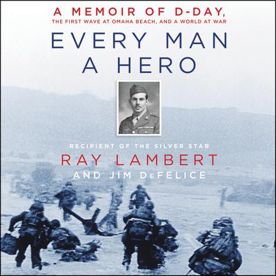 Every Man a Hero: A Memoir of D-Day, the First Wave at Omaha Beach, and a World at War Audiobook, by Ray Lambert