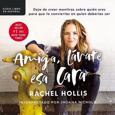Amiga, lávate esa cara: Deja de creer mentiras sobre quién eres para que te conviertas en quien deberías ser Audiobook, by Rachel Hollis