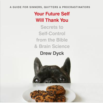 Your Future Self Will Thank You: Secrets to Self-Control from the Bible and Brain Science (A Guide for Sinners, Quitters, and Procrastinators) Audiobook, by Drew Dyck