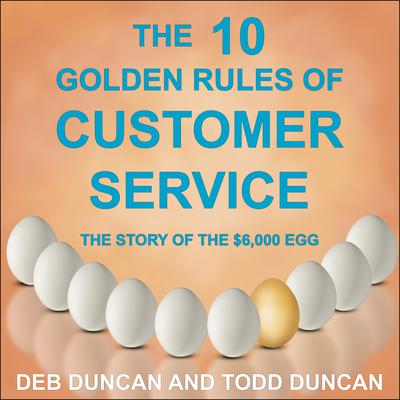 The 10 Golden Rules of Customer Service: The Story of the $6,000 Egg Audiobook, by Todd Duncan