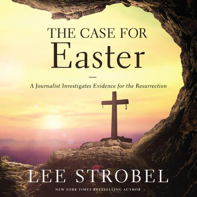 The Case for Easter: A Journalist Investigates Evidence for the Resurrection Audiobook, by Lee Strobel