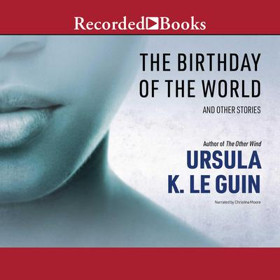 The Birthday of the World: And Other Stories Audiobook, by Ursula K. Le Guin