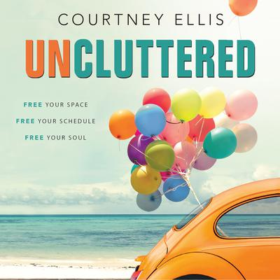 Uncluttered: Free Your Space, Free Your Schedule, Free Your Soul Audiobook, by Courtney Ellis
