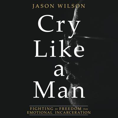 Cry Like a Man: Fighting for Freedom from Emotional Incarceration Audiobook, by Jason Wilson