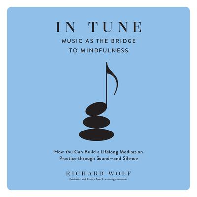In Tune: Music as the Bridge to Mindfulness Audiobook, by Richard Wolf