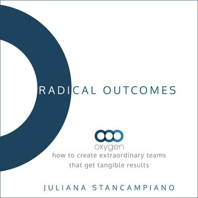 Radical Outcomes: How to Create Extraordinary Teams that Get Tangible Results Audiobook, by Juliana Stancampiano