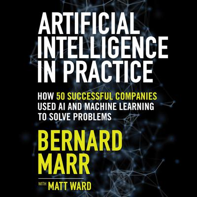 Artificial Intelligence in Practice: How 50 Successful Companies Used AI and Machine Learning to Solve Problems Audiobook, by Bernard Marr