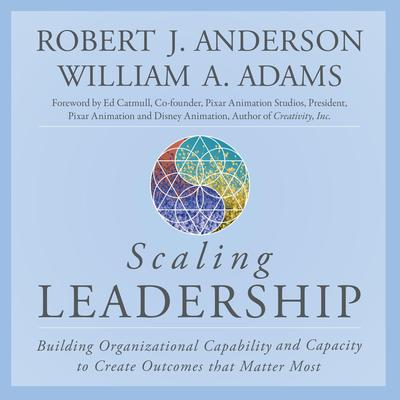 Scaling Leadership: Building Organizational Capability and Capacity to Create Outcomes that Matter Most Audiobook, by Robert J. Anderson
