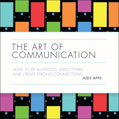 The Art of Communication: How to be authentic, lead others and create strong connections Audiobook, by Judy Apps