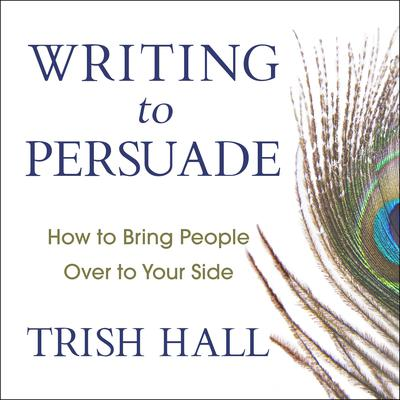 Writing to Persuade: How to Bring People Over to Your Side Audiobook, by Trish Hall