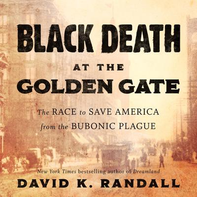Black Death at the Golden Gate: The Race to Save America from the Bubonic Plague Audiobook, by David K. Randall