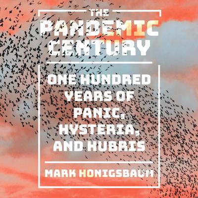 The Pandemic Century: One Hundred Years of Panic, Hysteria, and Hubris Audiobook, by Mark Honigsbaum