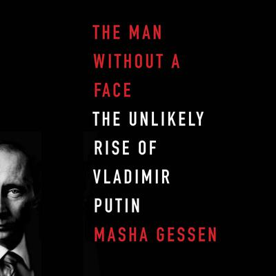 The Man Without a Face: The Unlikely Rise of Vladimir Putin Audiobook, by Masha Gessen