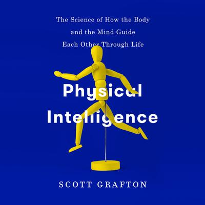 Physical Intelligence: The Science of How the Body and the Mind Guide Each Other Through Life Audiobook, by Scott Grafton