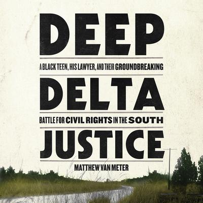 Deep Delta Justice: A Black Teen, His Lawyer, and Their Groundbreaking Battle for Civil Rights in the South Audiobook, by Matthew Van Meter