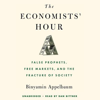 The Economists Hour: False Prophets, Free Markets, and the Fracture of Society Audiobook, by Binyamin Appelbaum