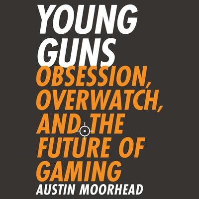 Young Guns: Obsession, Overwatch, and the Future of Gaming Audiobook, by Austin Moorhead