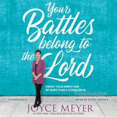 Your Battles Belong to the Lord: Know Your Enemy and Be More Than a Conqueror Audiobook, by Joyce Meyer