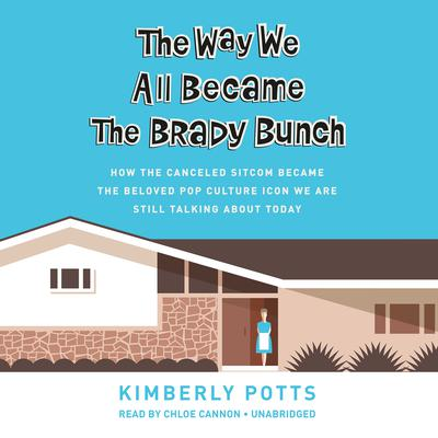 The Way We All Became The Brady Bunch: How the Canceled Sitcom Became the Beloved Pop Culture Icon We Are Still Talking About Today Audiobook, by Kimberly Potts