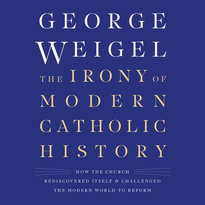 The Irony of Modern Catholic History: How the Church Rediscovered Itself and Challenged the Modern World to Reform Audiobook, by George Weigel