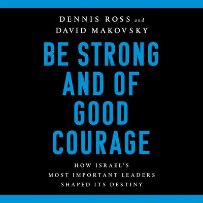 Be Strong and of Good Courage: How Israels Most Important Leaders Shaped Its Destiny Audiobook, by Dennis Ross